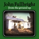 Fullbright,John :From The Ground Up