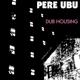 Pere Ubu :Dub Housing
