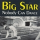 Big Star :Nobody Can Dance