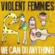Violent Femmes :We Can Do Anything