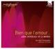 Christie/Les Arts Florissants :Bien Que L'Amour...